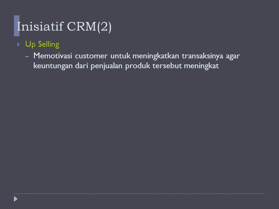 Inisiatif CRM(2)   Up Selling – Memotivasi customer untuk meningkatkan transaksinya agar keuntungan dari penjualan produk tersebut meningkat