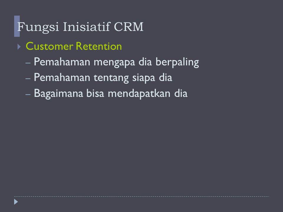 Fungsi Inisiatif CRM  Customer Retention – Pemahaman mengapa dia berpaling – Pemahaman tentang siapa dia – Bagaimana bisa mendapatkan dia