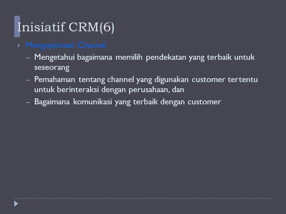 Inisiatif CRM(6)   Mengoptimasi Channel – Mengetahui bagaimana memilih pendekatan yang terbaik untuk seseorang – Pemahaman tentang channel yang digunakan customer tertentu untuk berinteraksi dengan perusahaan, dan – Bagaimana komunikasi yang terbaik dengan customer