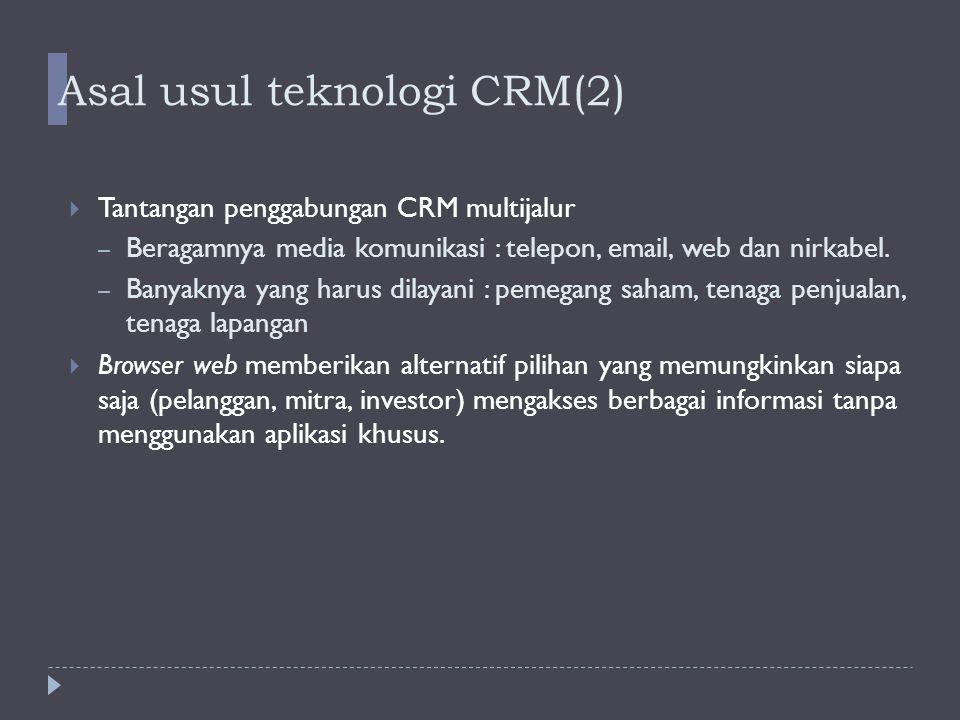 Asal usul teknologi CRM(3)   Website memberikan kebebasan ditangan pelanggan dengan : – Memperbanyak kemungkinan pilihan – Mengkombinasikan fitur-fitur on-line–customer service – untuk pemesanan dan pengapalan – Menyediakan search engine – Menggunakan website partner, seperti website untuk mengawasi pengiriman barang (afiliasi) 