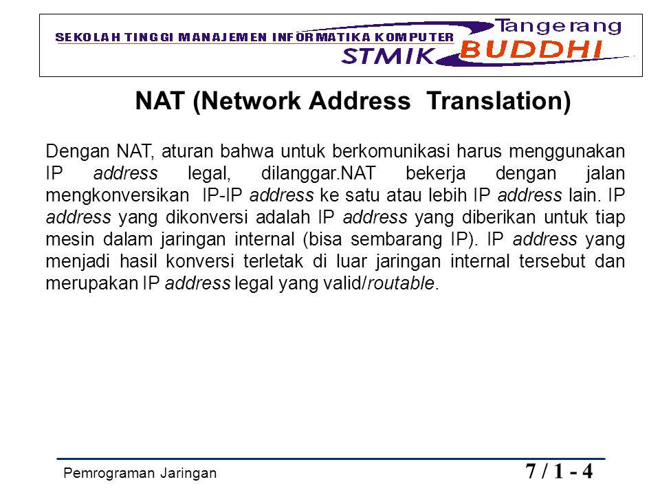 Pemrograman Jaringan 7 / 1 - 4 NAT (Network Address Translation) Dengan NAT, aturan bahwa untuk berkomunikasi harus menggunakan IP address legal, dila