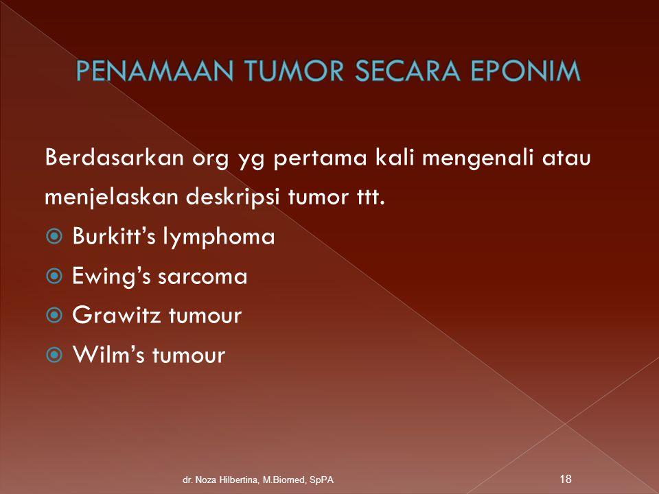 Berdasarkan org yg pertama kali mengenali atau menjelaskan deskripsi tumor ttt.  Burkitt's lymphoma  Ewing's sarcoma  Grawitz tumour  Wilm's tumou