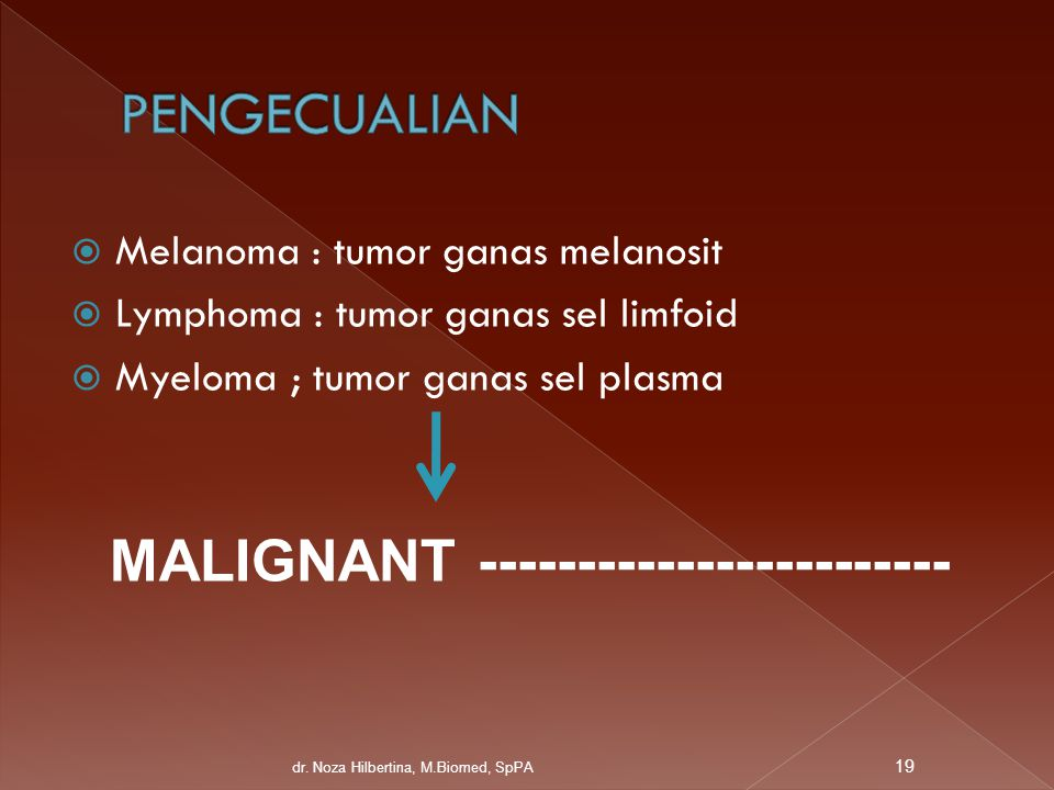  Melanoma : tumor ganas melanosit  Lymphoma : tumor ganas sel limfoid  Myeloma ; tumor ganas sel plasma MALIGNANT ------------------------ 19 dr. N