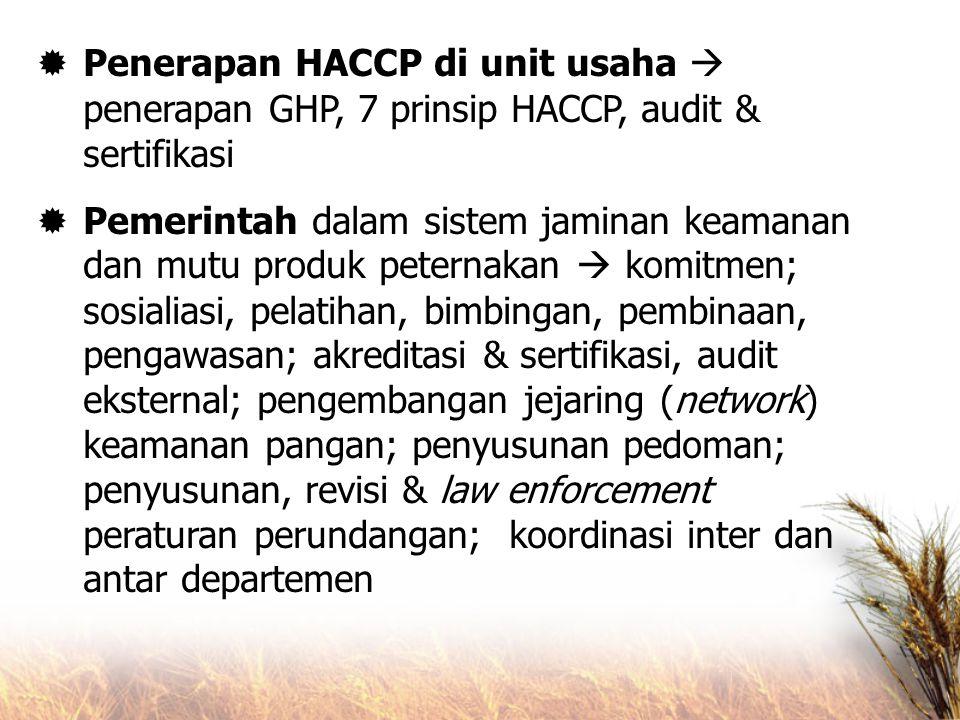  Penerapan HACCP di unit usaha  penerapan GHP, 7 prinsip HACCP, audit & sertifikasi  Pemerintah dalam sistem jaminan keamanan dan mutu produk peternakan  komitmen; sosialiasi, pelatihan, bimbingan, pembinaan, pengawasan; akreditasi & sertifikasi, audit eksternal; pengembangan jejaring (network) keamanan pangan; penyusunan pedoman; penyusunan, revisi & law enforcement peraturan perundangan; koordinasi inter dan antar departemen