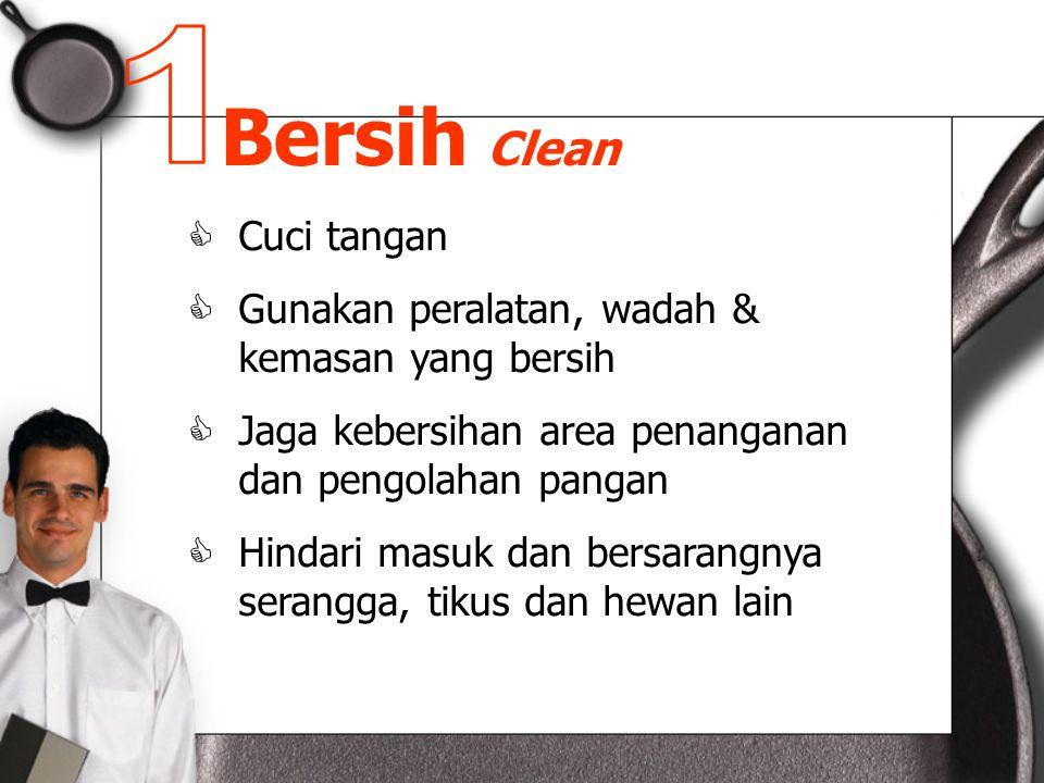Bersih Clean  Cuci tangan  Gunakan peralatan, wadah & kemasan yang bersih  Jaga kebersihan area penanganan dan pengolahan pangan  Hindari masuk dan bersarangnya serangga, tikus dan hewan lain