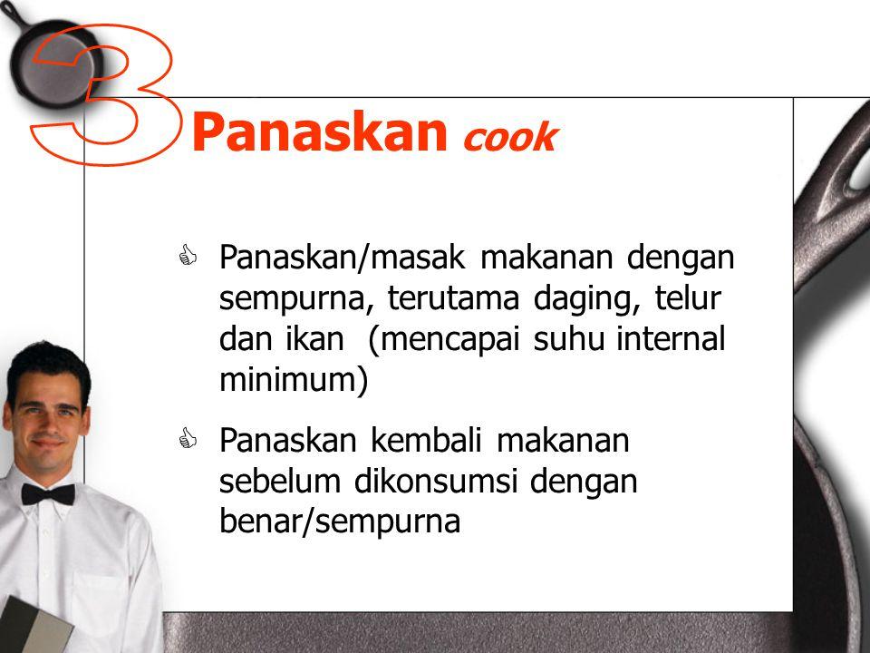 Panaskan cook  Panaskan/masak makanan dengan sempurna, terutama daging, telur dan ikan (mencapai suhu internal minimum)  Panaskan kembali makanan sebelum dikonsumsi dengan benar/sempurna