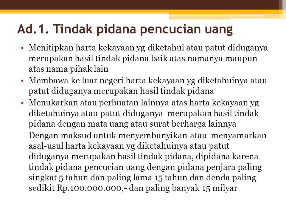 Ad.1. Tindak pidana pencucian uang Rumusan ini terdapat dalam pasal 3 ayat (1) Setiap orang yg dgn sengaja : - menempatkan harta kekayaan yg diketahui