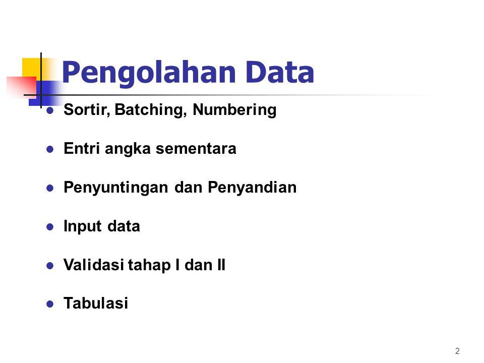 Pengolahan Data 2 l Sortir, Batching, Numbering l Entri angka sementara l Penyuntingan dan Penyandian l Input data l Validasi tahap I dan II l Tabulasi