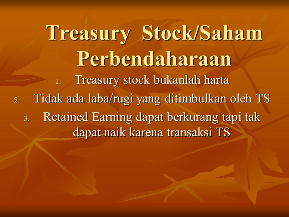 Treasury Stock/Saham Perbendaharaan 1. Treasury stock bukanlah harta 2. Tidak ada laba/rugi yang ditimbulkan oleh TS 3. Retained Earning dapat berkura