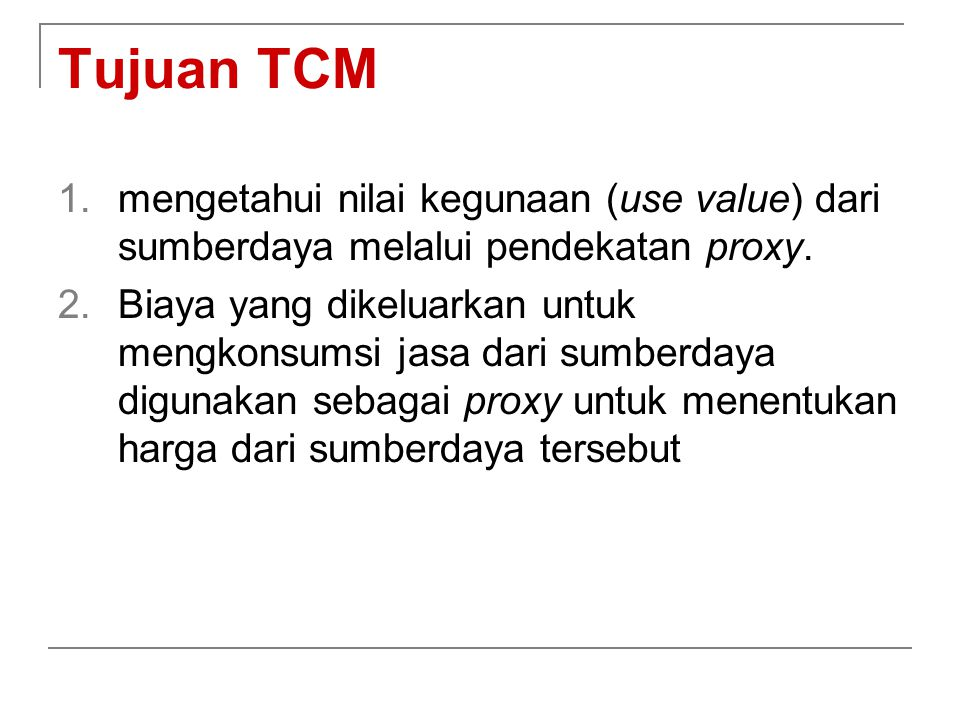 Tujuan TCM 1.mengetahui nilai kegunaan (use value) dari sumberdaya melalui pendekatan proxy. 2.Biaya yang dikeluarkan untuk mengkonsumsi jasa dari sum