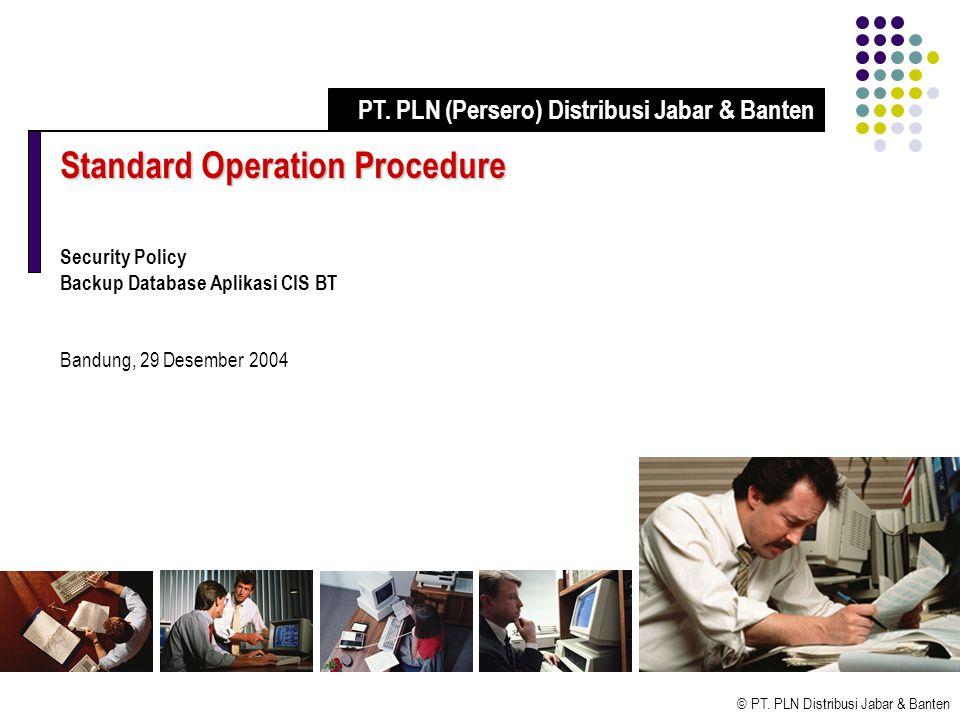 © PT. PLN Distribusi Jabar & Banten Standard Operation Procedure Security Policy Backup Database Aplikasi CIS BT Bandung, 29 Desember 2004 PT. PLN (Pe