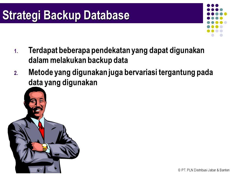 © PT. PLN Distribusi Jabar & Banten Strategi Backup Database 1. Terdapat beberapa pendekatan yang dapat digunakan dalam melakukan backup data 2. Metod