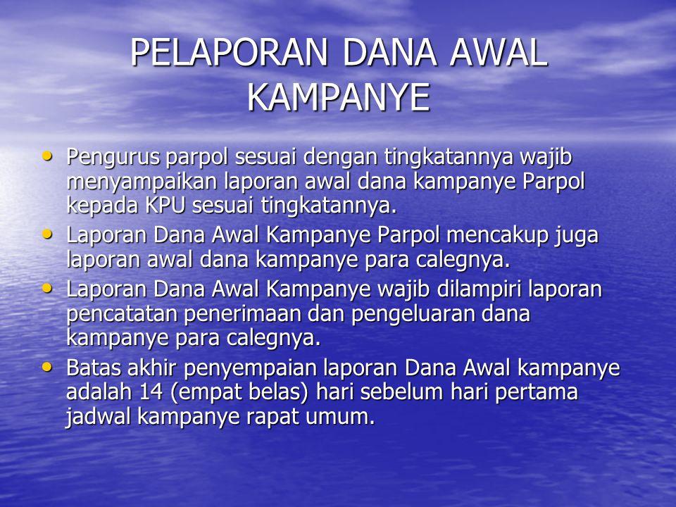 PELAPORAN DANA AWAL KAMPANYE Pengurus parpol sesuai dengan tingkatannya wajib menyampaikan laporan awal dana kampanye Parpol kepada KPU sesuai tingkat