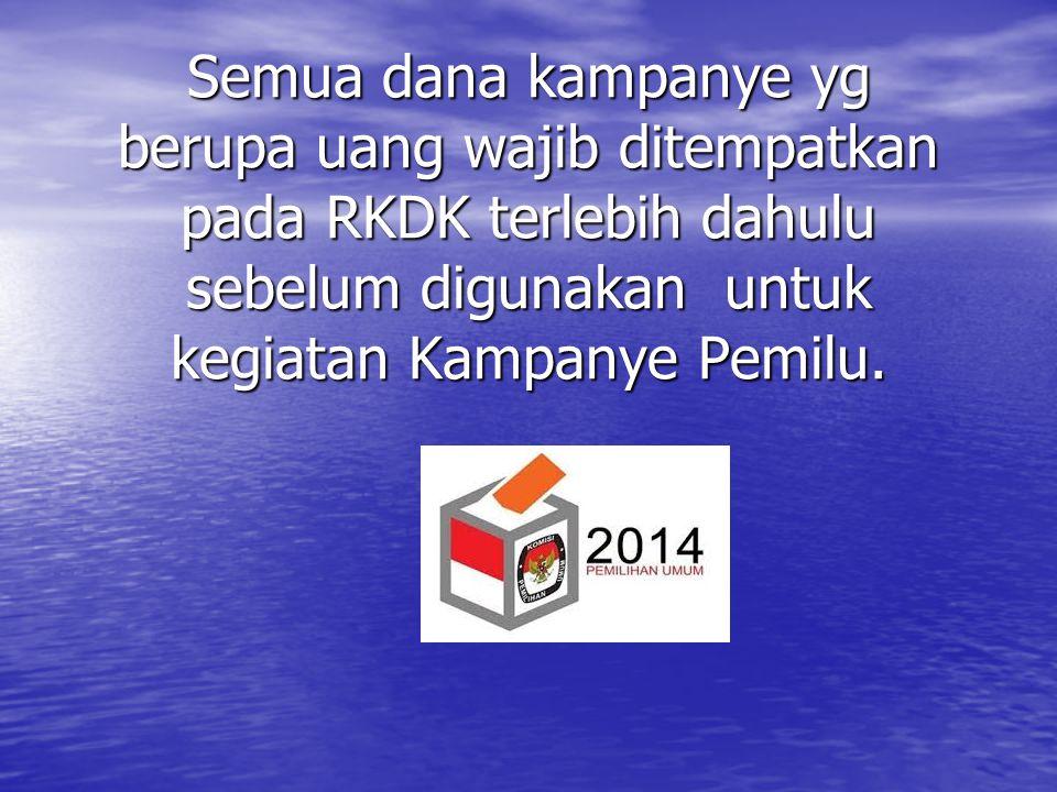 Semua dana kampanye yg berupa uang wajib ditempatkan pada RKDK terlebih dahulu sebelum digunakan untuk kegiatan Kampanye Pemilu.