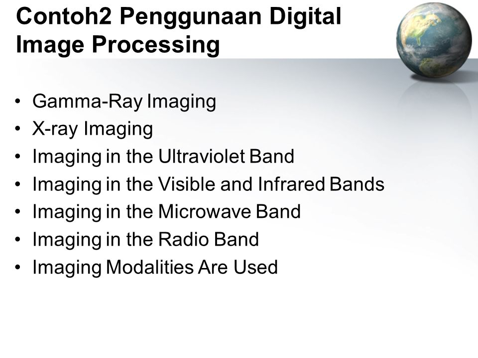 Contoh2 Penggunaan Digital Image Processing Gamma-Ray Imaging X-ray Imaging Imaging in the Ultraviolet Band Imaging in the Visible and Infrared Bands Imaging in the Microwave Band Imaging in the Radio Band Imaging Modalities Are Used