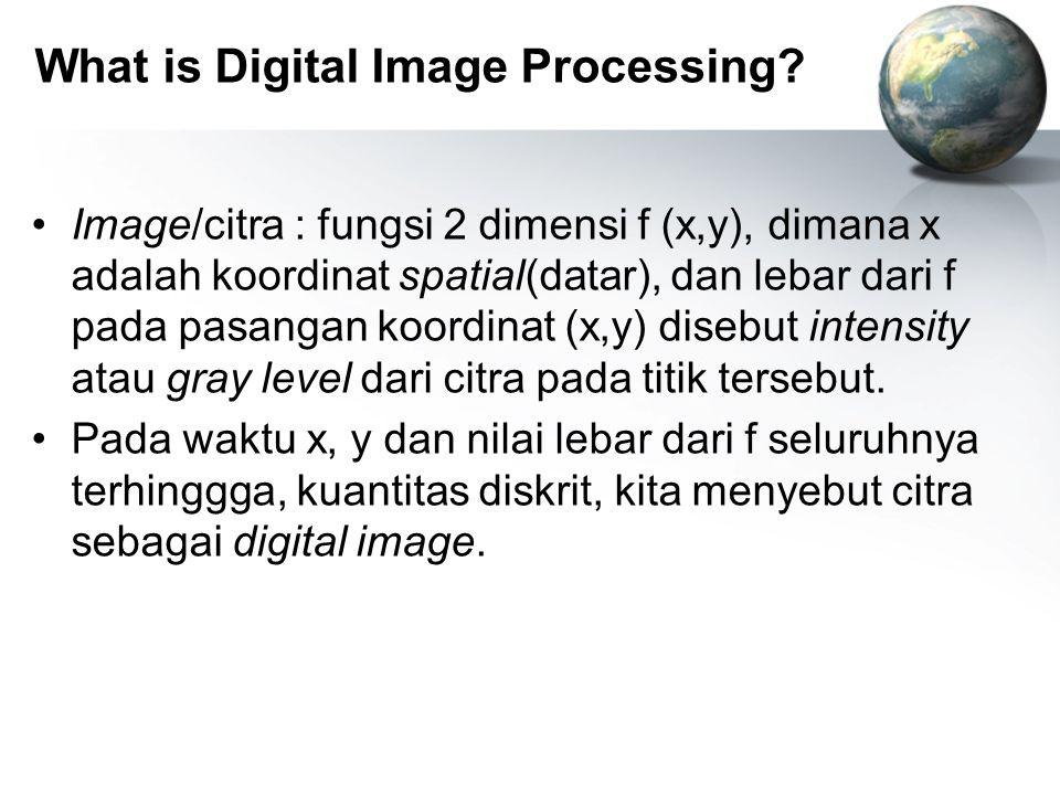 What is Digital Image Processing? Image/citra : fungsi 2 dimensi f (x,y), dimana x adalah koordinat spatial(datar), dan lebar dari f pada pasangan koo