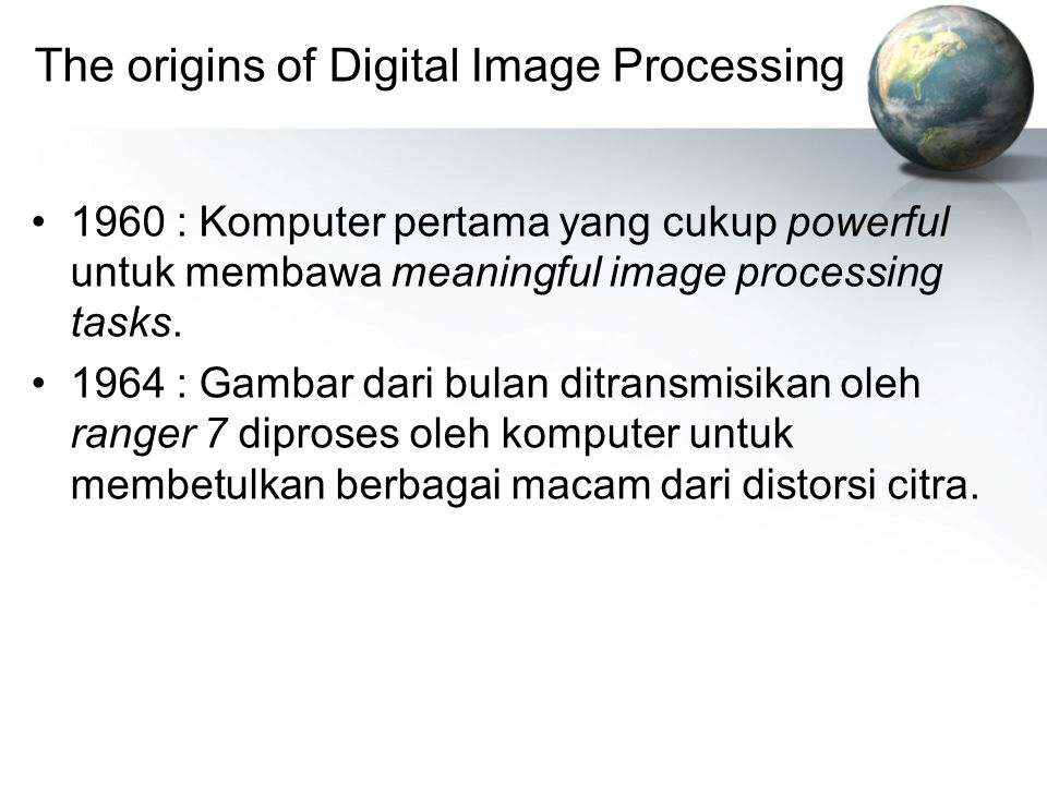 The origins of Digital Image Processing 1960 : Komputer pertama yang cukup powerful untuk membawa meaningful image processing tasks. 1964 : Gambar dar