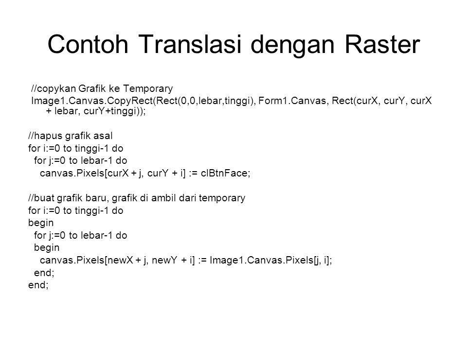 Contoh Translasi dengan Raster //copykan Grafik ke Temporary Image1.Canvas.CopyRect(Rect(0,0,lebar,tinggi), Form1.Canvas, Rect(curX, curY, curX + lebar, curY+tinggi)); //hapus grafik asal for i:=0 to tinggi-1 do for j:=0 to lebar-1 do canvas.Pixels[curX + j, curY + i] := clBtnFace; //buat grafik baru, grafik di ambil dari temporary for i:=0 to tinggi-1 do begin for j:=0 to lebar-1 do begin canvas.Pixels[newX + j, newY + i] := Image1.Canvas.Pixels[j, i]; end;