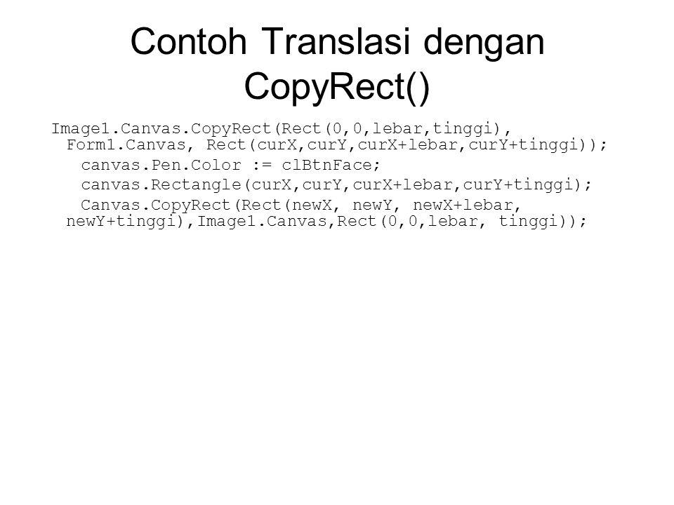 Contoh Translasi dengan CopyRect() Image1.Canvas.CopyRect(Rect(0,0,lebar,tinggi), Form1.Canvas, Rect(curX,curY,curX+lebar,curY+tinggi)); canvas.Pen.Co