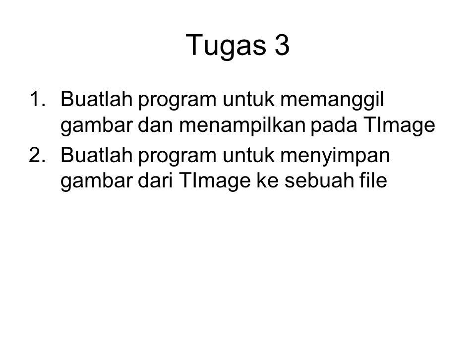 Tugas 3 1.Buatlah program untuk memanggil gambar dan menampilkan pada TImage 2.Buatlah program untuk menyimpan gambar dari TImage ke sebuah file