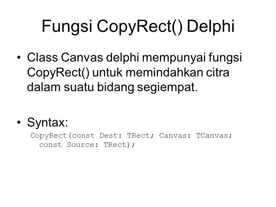 Fungsi CopyRect() Delphi Class Canvas delphi mempunyai fungsi CopyRect() untuk memindahkan citra dalam suatu bidang segiempat. Syntax: CopyRect(const