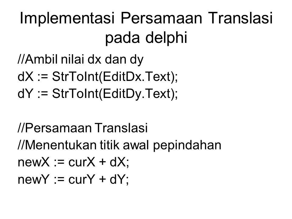 Contoh Translasi dengan Raster //copykan Grafik ke Temporary Image1.Canvas.CopyRect(Rect(0,0,lebar,tinggi), Form1.Canvas, Rect(curX, curY, curX + lebar, curY+tinggi)); //hapus grafik asal for i:=0 to tinggi-1 do for j:=0 to lebar-1 do canvas.Pixels[curX + j, curY + i] := clBtnFace; //buat grafik baru, grafik di ambil dari temporary for i:=0 to tinggi-1 do begin for j:=0 to lebar-1 do begin canvas.Pixels[newX + j, newY + i] := Image1.Canvas.Pixels[j, i]; end;
