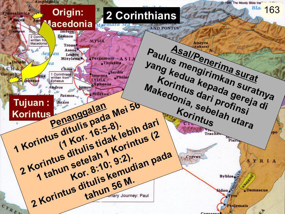 157 Penanggalan  1 Korintus ditulis pada Mei 56 M (1 Kor. 16:5-8).  2 Korintus ditulis tidak lebih dari 1 tahun setelah 1 Korintus (2 Kor. 8:10; 9:2
