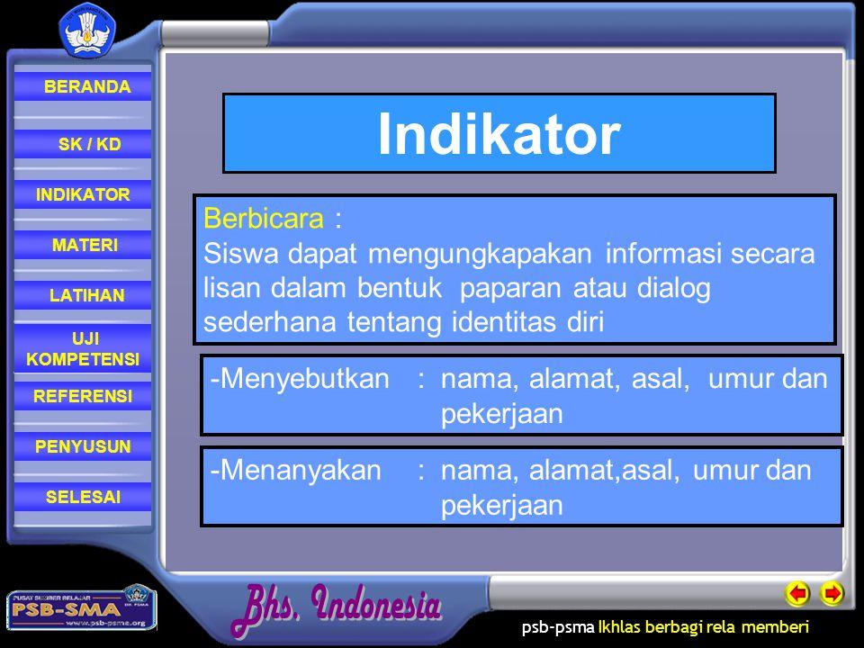 psb-psma Ikhlas berbagi rela memberi REFERENSI LATIHAN MATERI PENYUSUN INDIKATOR SK / KD UJI KOMPETENSI BERANDA SELESAI Indikator Berbicara : Siswa dapat mengungkapakan informasi secara lisan dalam bentuk paparan atau dialog sederhana tentang identitas diri -M-Menyebutkan : nama, alamat, asal, umur dan pekerjaan -Menanyakan : nama, alamat,asal, umur dan pekerjaan
