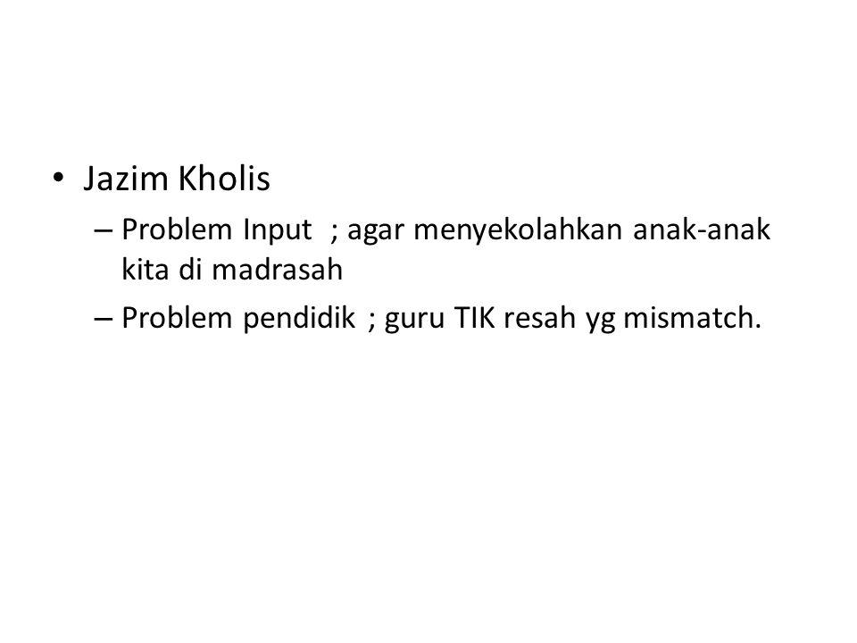 Jazim Kholis – Problem Input ; agar menyekolahkan anak-anak kita di madrasah – Problem pendidik ; guru TIK resah yg mismatch.