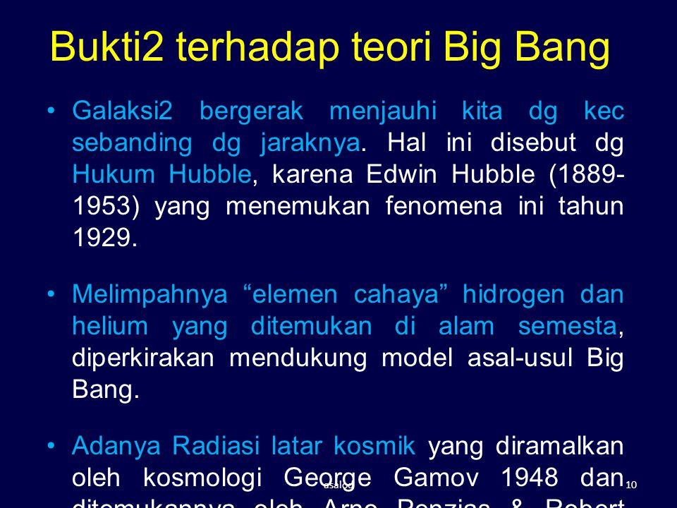 Bukti2 terhadap teori Big Bang Galaksi2 bergerak menjauhi kita dg kec sebanding dg jaraknya. Hal ini disebut dg Hukum Hubble, karena Edwin Hubble (188