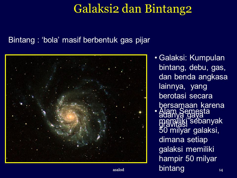 Galaksi2 dan Bintang2 Bintang : 'bola' masif berbentuk gas pijar Galaksi: Kumpulan bintang, debu, gas, dan benda angkasa lainnya, yang berotasi secara