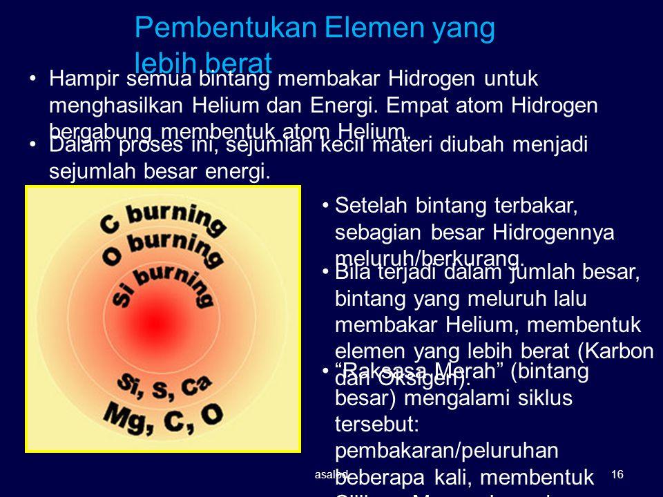 Pembentukan Elemen yang lebih berat Hampir semua bintang membakar Hidrogen untuk menghasilkan Helium dan Energi. Empat atom Hidrogen bergabung membent