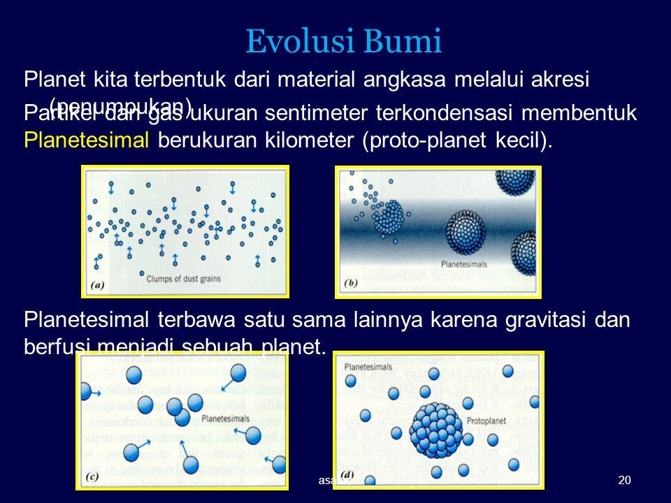 Evolusi Bumi Planet kita terbentuk dari material angkasa melalui akresi (penumpukan) Partikel dan gas ukuran sentimeter terkondensasi membentuk Planet