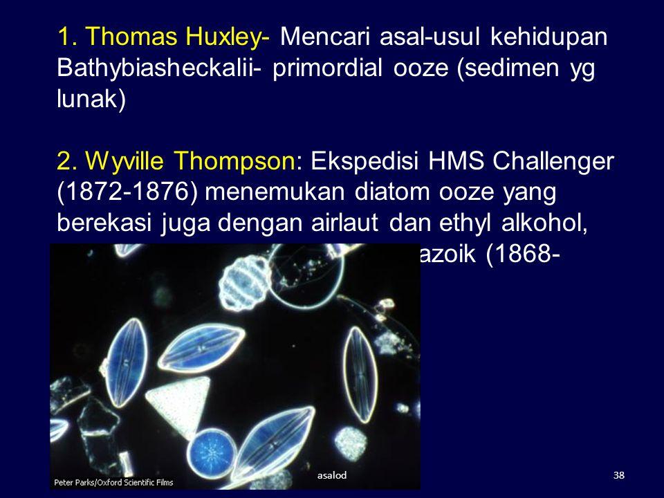 1. Thomas Huxley- Mencari asal-usul kehidupan Bathybiasheckalii- primordial ooze (sedimen yg lunak) 2. Wyville Thompson: Ekspedisi HMS Challenger (187