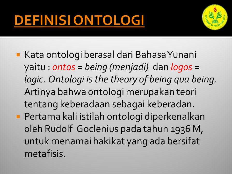  Kata ontologi berasal dari Bahasa Yunani yaitu : ontos = being (menjadi) dan logos = logic.