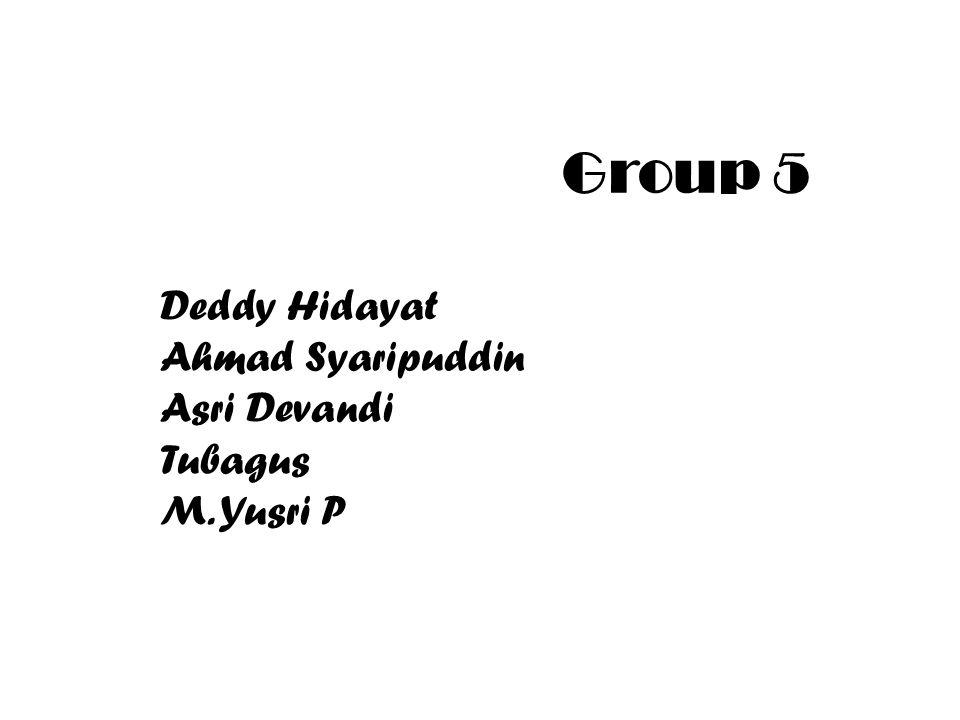 Group 5 Deddy Hidayat Ahmad Syaripuddin Asri Devandi Tubagus M. Yusri P