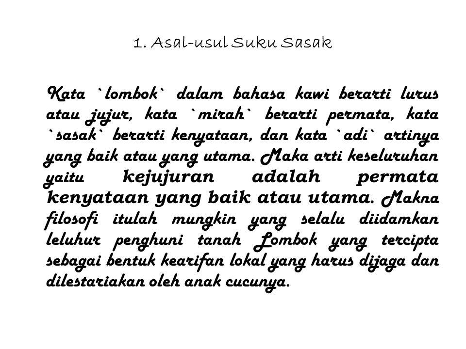 1. Asal-usul Suku Sasak Kata `lombok` dalam bahasa kawi berarti lurus atau jujur, kata `mirah` berarti permata, kata `sasak` berarti kenyataan, dan ka