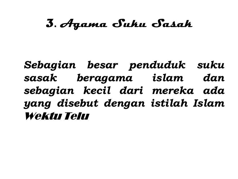 3. A gama Suku Sasak Sebagian besar penduduk suku sasak beragama islam dan sebagian kecil dari mereka ada yang disebut dengan istilah Islam Wektu Telu