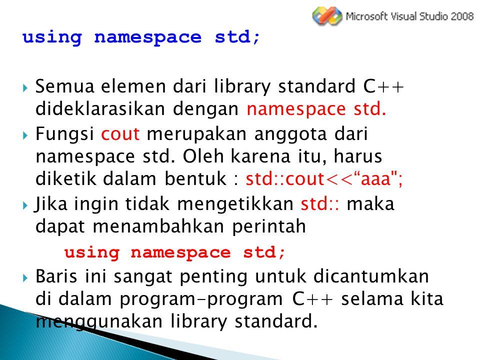 using namespace std;  Semua elemen dari library standard C++ dideklarasikan dengan namespace std.  Fungsi cout merupakan anggota dari namespace std.