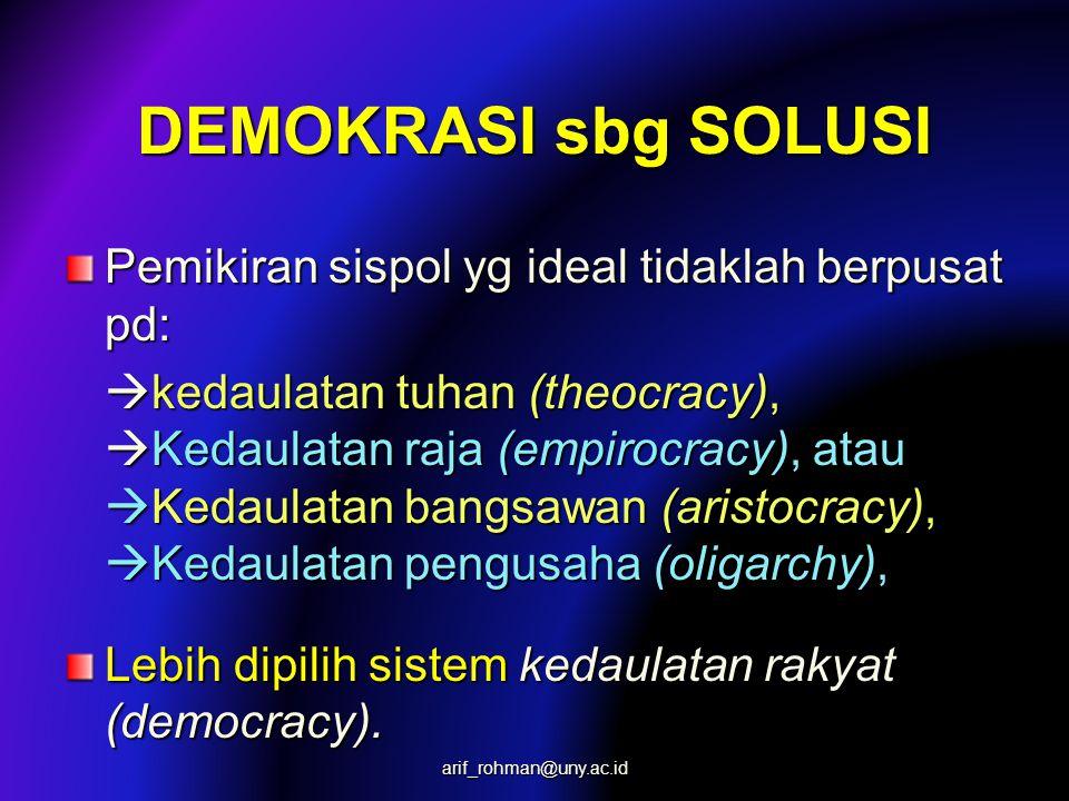 DEMOKRASI sbg SOLUSI Pemikiran sispol yg ideal tidaklah berpusat pd:  kedaulatan tuhan (theocracy),  Kedaulatan raja (empirocracy), atau  Kedaulatan bangsawan (aristocracy),  Kedaulatan pengusaha (oligarchy), Lebih dipilih sistem kedaulatan rakyat (democracy).