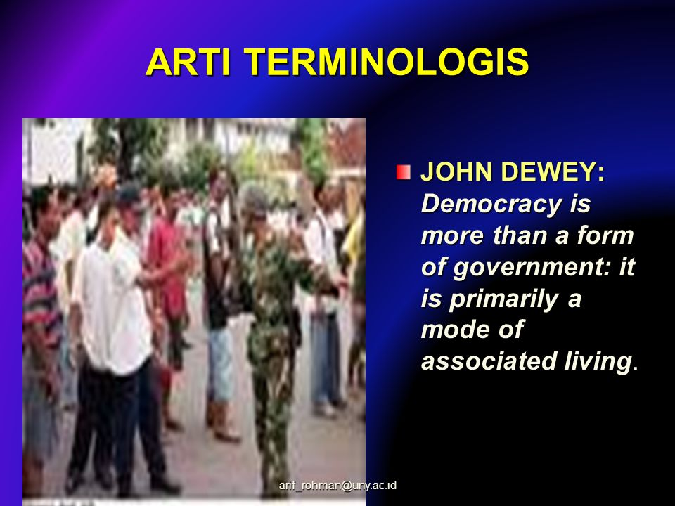 ARTI TERMINOLOGIS JOHN DEWEY: Democracy is more than a form of government: it is primarily a mode of associated living. arif_rohman@uny.ac.id