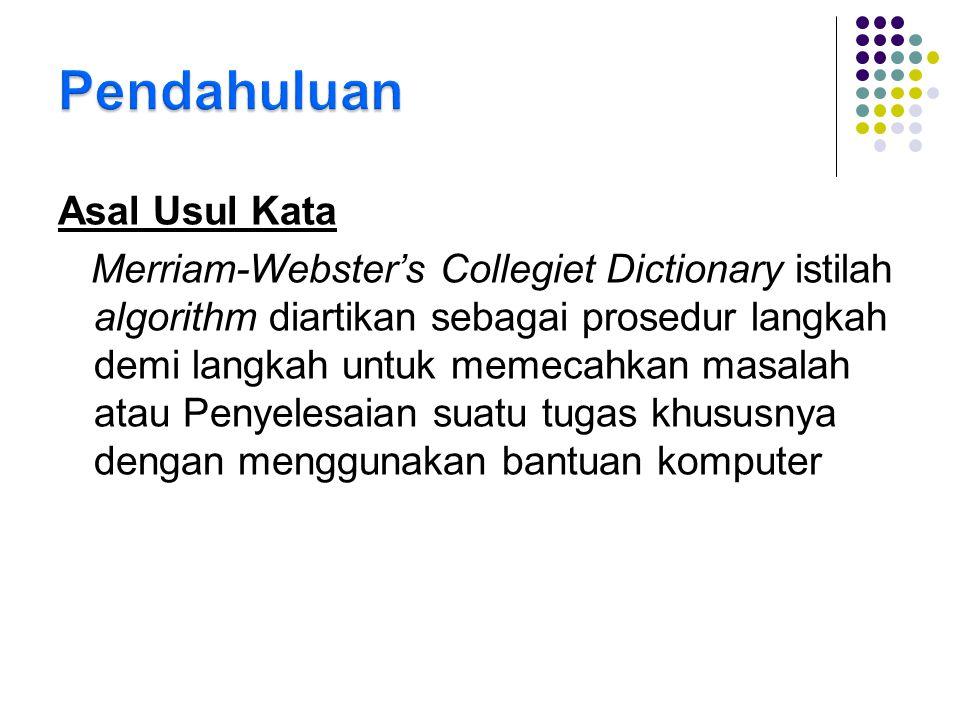 Asal Usul Kata Merriam-Webster's Collegiet Dictionary istilah algorithm diartikan sebagai prosedur langkah demi langkah untuk memecahkan masalah atau