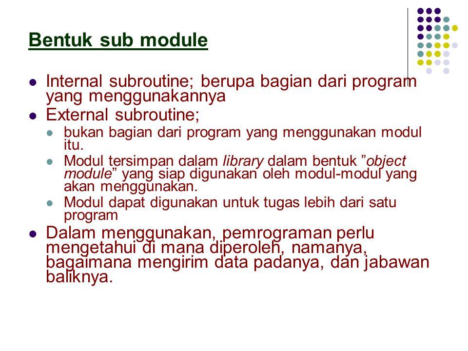 Bentuk sub module Internal subroutine; berupa bagian dari program yang menggunakannya External subroutine; bukan bagian dari program yang menggunakan