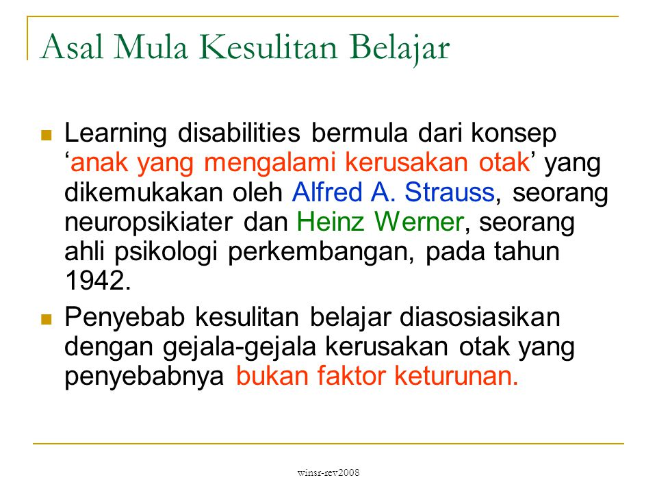 winsr-rev2008 Asal Mula Kesulitan Belajar Learning disabilities bermula dari konsep 'anak yang mengalami kerusakan otak' yang dikemukakan oleh Alfred A.