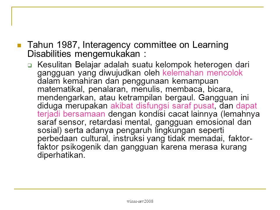 winsr-rev2008 Tahun 1987, Interagency committee on Learning Disabilities mengemukakan :  Kesulitan Belajar adalah suatu kelompok heterogen dari gangguan yang diwujudkan oleh kelemahan mencolok dalam kemahiran dan penggunaan kemampuan matematikal, penalaran, menulis, membaca, bicara, mendengarkan, atau ketrampilan bergaul.