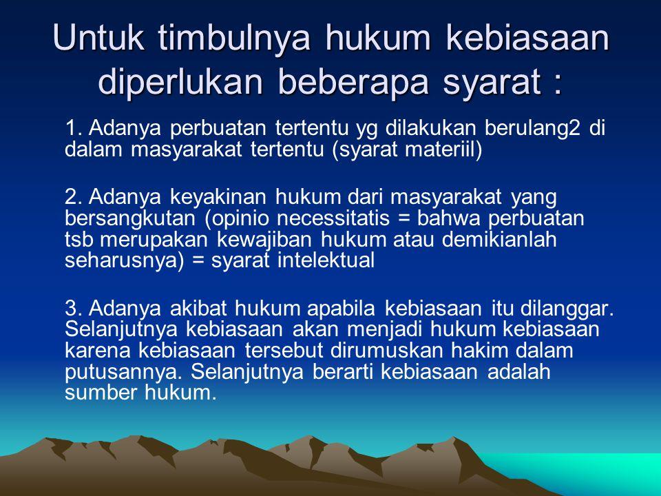 Kebiasaan adalah bukan hukum apabila UU tidak menunjuknya (pasal 15 AB = (Algemene Bepalingen van Wetgeving voor Indonesia = ketentuan2 umum tentang peraturan per UU an untuk Indonesia