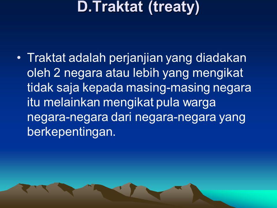 D.Traktat (treaty) Traktat adalah perjanjian yang diadakan oleh 2 negara atau lebih yang mengikat tidak saja kepada masing-masing negara itu melainkan