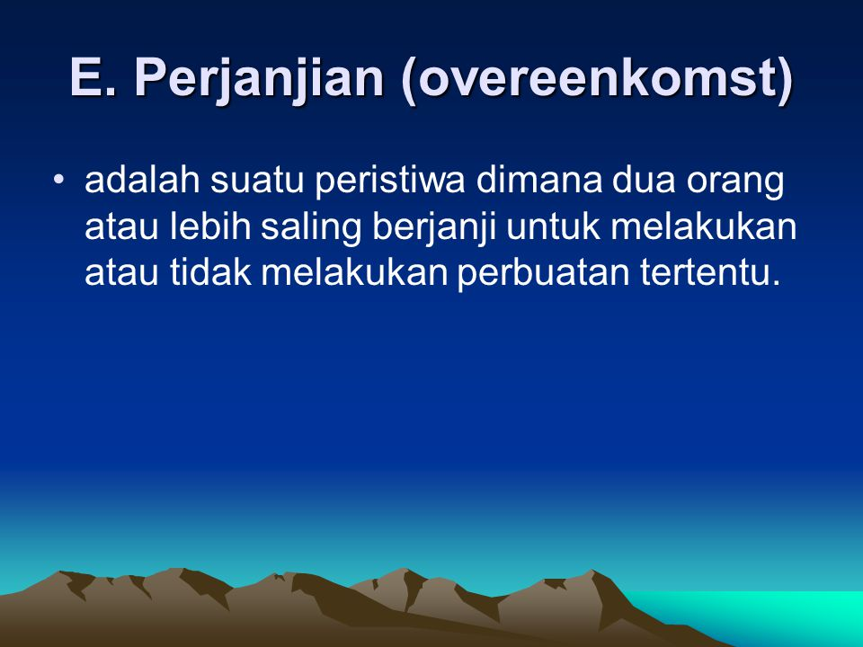 E. Perjanjian (overeenkomst) adalah suatu peristiwa dimana dua orang atau lebih saling berjanji untuk melakukan atau tidak melakukan perbuatan tertent
