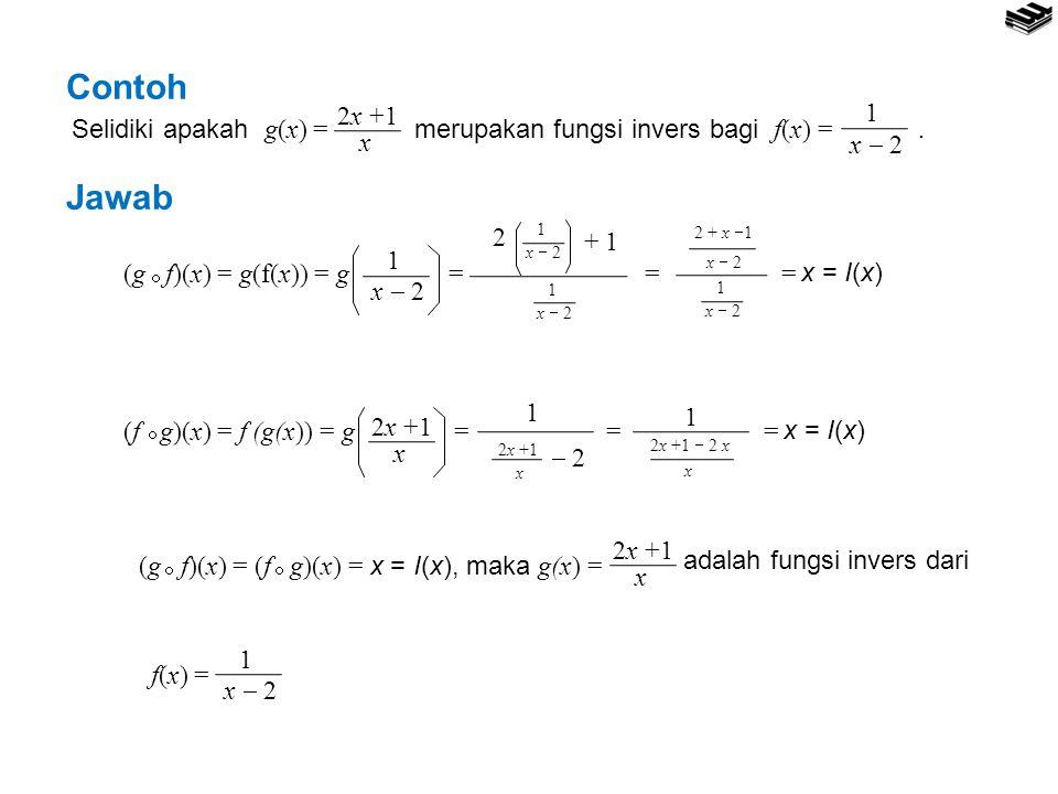 Contoh Jawab Selidiki apakah g(x) = merupakan fungsi invers bagi f(x) =. 2x +1 x 1 x  2 (g f)(x) = g(f(x)) = g =  1 x  2 1 1 2 + 1 = 2 + x  1 x 