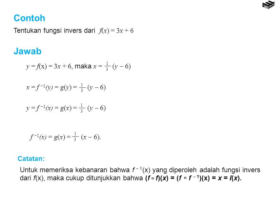 Contoh Tentukan fungsi invers dari f(x) = 3x + 6 1 3 f  1 (x) = g(x) = (x  6). y = f(x) = 3x + 6, maka x = (y  6) 1 3 x = f  1 (y) = g(y) = (y  6